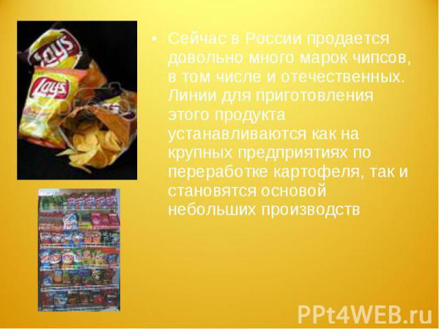 Сейчас в России продается довольно много марок чипсов, в том числе и отечественных. Линии для приготовления этого продукта устанавливаются как на крупных предприятиях по переработке картофеля, так и становятся основой небольших производств