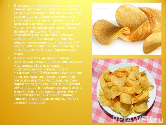 Витаминов и минеральных веществ в чипсах нет совсем. Чипсы — это смесь углеводов и жира с добавлением соли, красителей и заменителей вкуса. К тому же чипсы могут делать не из цельной картошки, а из картофельной муки, что не добавляет полезности данн…