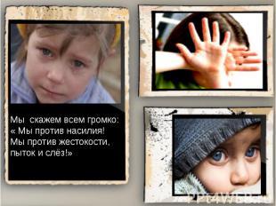 Мы скажем всем громко:« Мы против насилия!Мы против жестокости,пыток и слёз!»