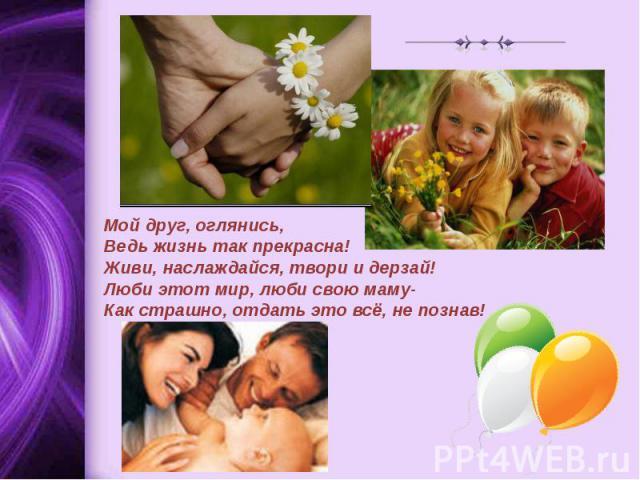 Мой друг, оглянись,Ведь жизнь так прекрасна!Живи, наслаждайся, твори и дерзай!Люби этот мир, люби свою маму-Как страшно, отдать это всё, не познав!