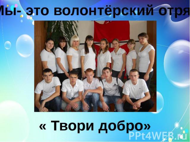 Мы- это волонтёрский отряд « Твори добро»