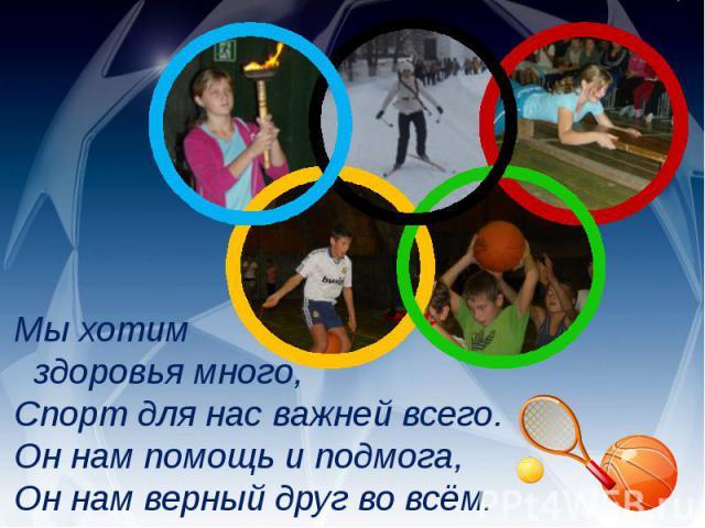 Мы хотим здоровья много,Спорт для нас важней всего.Он нам помощь и подмога,Он нам верный друг во всём.