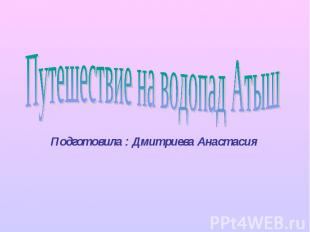Путешествие на водопад Атыш Подготовила : Дмитриева Анастасия
