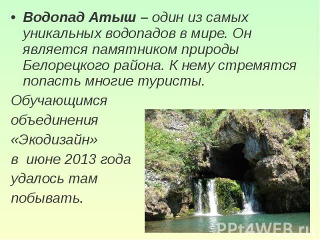 Водопад Атыш – один из самых уникальных водопадов в мире. Он является памятником природы Белорецкого района. К нему стремятся попасть многие туристы. Обучающимся объединения «Экодизайн» в июне 2013 годаудалось там побывать.