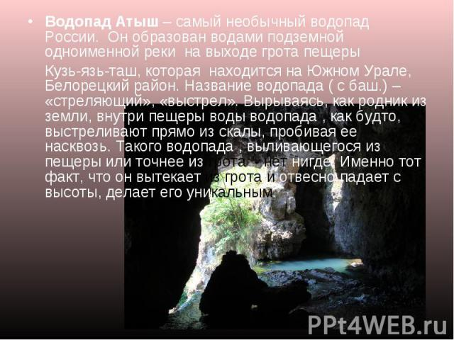 Водопад Атыш – самый необычный водопад России. Он образован водами подземной одноименной реки на выходе грота пещеры Кузь-язь-таш, которая находится на Южном Урале, Белорецкий район. Название водопада ( с баш.) – «стреляющий», «выстрел». Вырываясь, …