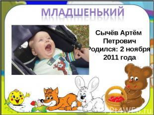 Младшенький Сычёв Артём ПетровичРодился: 2 ноября 2011 года