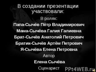 В создании презентации участвовали В ролях:Папа-Сычёв Пётр ВладимировичМама-Сычё