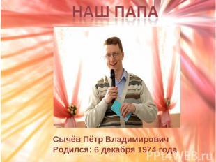 Наш папа Сычёв Пётр ВладимировичРодился: 6 декабря 1974 года