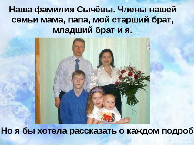 Наша фамилия Сычёвы. Члены нашей семьи мама, папа, мой старший брат, младший брат и я. Но я бы хотела рассказать о каждом подробно…
