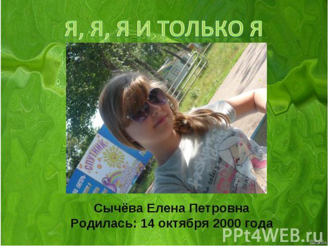 Я, Я, Я и только я Сычёва Елена ПетровнаРодилась: 14 октября 2000 года