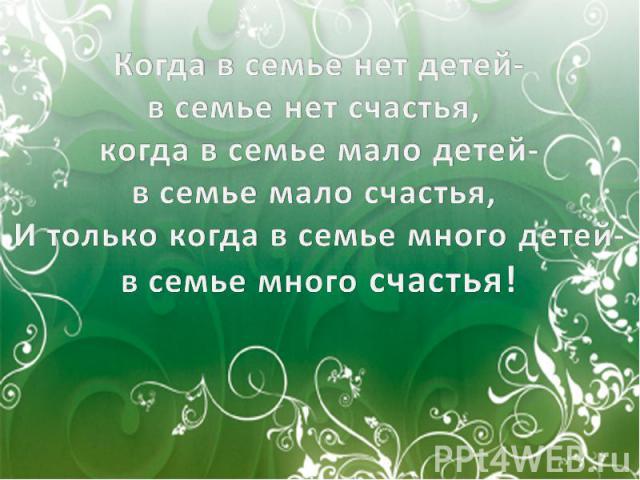 Когда в семье нет детей-в семье нет счастья, когда в семье мало детей-в семье мало счастья, И только когда в семье много детей-в семье много счастья!