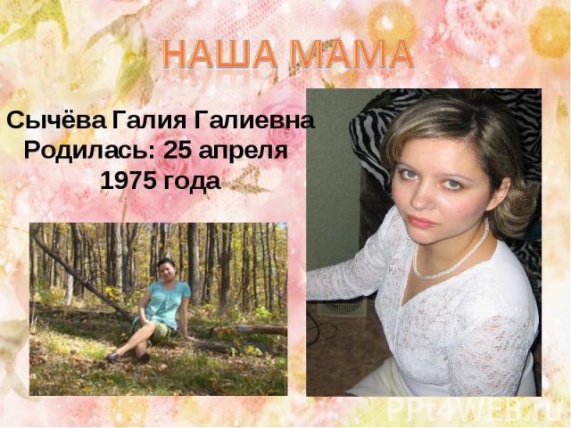Наша мама Сычёва Галия ГалиевнаРодилась: 25 апреля 1975 года
