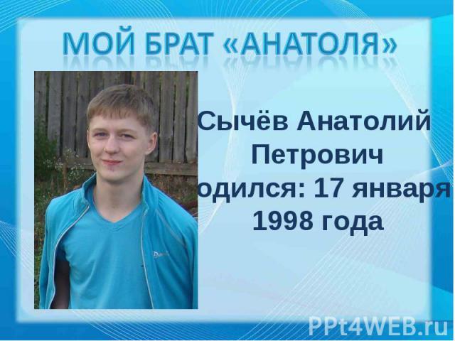 Мой брат «Анатоля» Сычёв Анатолий ПетровичРодился: 17 января 1998 года