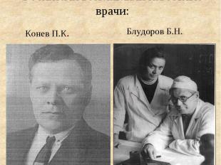 Госпитали возглавляли известные врачи: Конев П.К. Блудоров Б.Н.