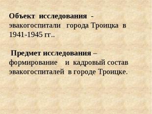 Объект исследования - эвакогоспитали города Троицка в 1941-1945 гг.. Предмет ис