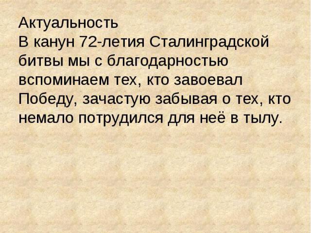 Актуальность В канун 72-летия Сталинградской битвы мы с благодарностью вспоминаем тех, кто завоевал Победу, зачастую забывая о тех, ктонемало потрудился для неё в тылу.