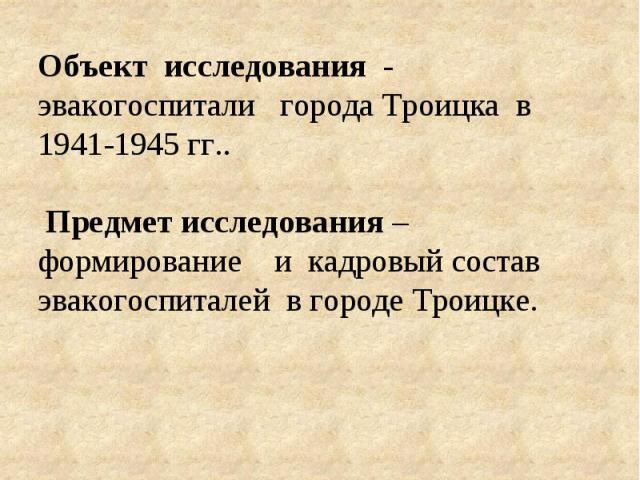 Объект исследования - эвакогоспитали города Троицка в 1941-1945 гг.. Предмет исследования– формирование и кадровый состав эвакогоспиталей в городе Троицке.