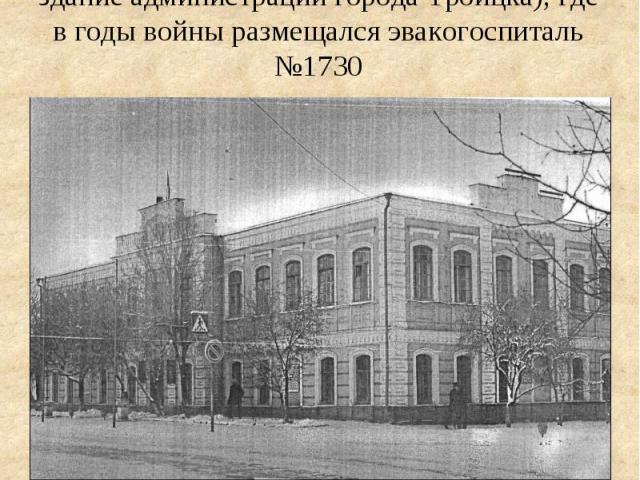 Здание образцовой школы №12 (ныне здание администрации города Троицка), где в годы войны размещался эвакогоспиталь №1730