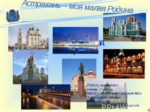 Астрахань – моя малая Родина Мой родной город Астрах Работу выполнил: ученик 7 к