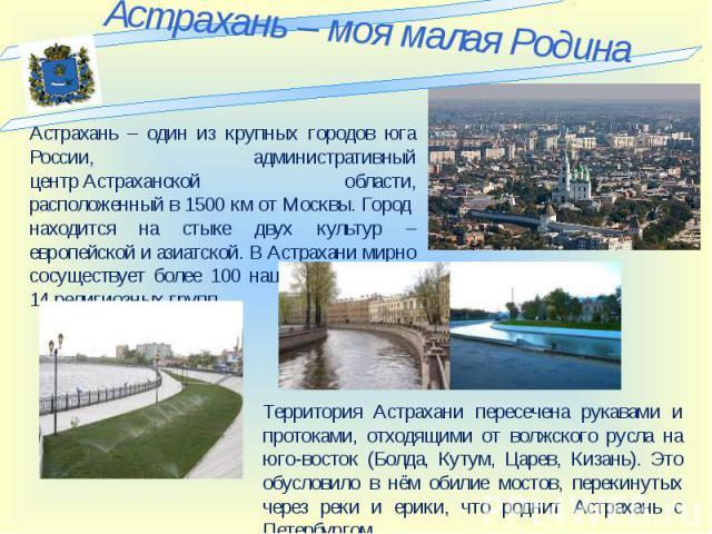Астрахань – один из крупных городов юга России, административный центрАстраханской области, расположенный в 1500 км от Москвы. Город находится на стыке двух культур – европейской и азиатской. В Астрахани мирно сосуществует более 100 национальносте…