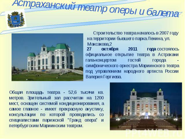 Астраханский театр оперы и балета Строительство театра началось в 2007 году на территории бывшего парка Ленина, ул. Максакова,2 27 октября 2011 годасостоялось официальное открытие театра в Астрахани гала-концертом гостей города - симфонического ор…