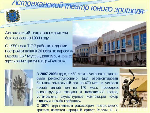Астраханский театр юного зрителя Астраханский театр юного зрителя был основан в 1933 году. постройки начала 20 века по адресу ул. Бурова, 16 / Муссы Джалиля, 4, ранее здесь размещался театр «Вулкан». В 2007-2008 годах, к 450-летию Астрахани, здание …