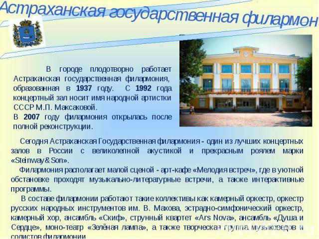 Астраханская государственная филармония В городе плодотворно работает Астраханская государственная филармония, образованная в 1937 году. С 1992 года концертный зал носит имя народной артистки СССР М.П. Максаковой. В 2007 году филармония открылась…