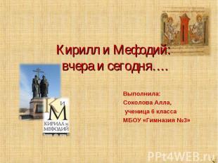 Кирилл и Мефодий: вчера и сегодня…. Выполнила: Соколова Алла, ученица 6 класса М