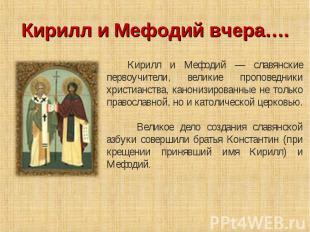 Кирилл и Мефодий вчера…. Кирилл и Мефодий — славянские первоучители, великие про