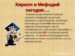 Кирилл и Мефодий сегодня…. За время существования компания «Кирилл и Мефодий» вы