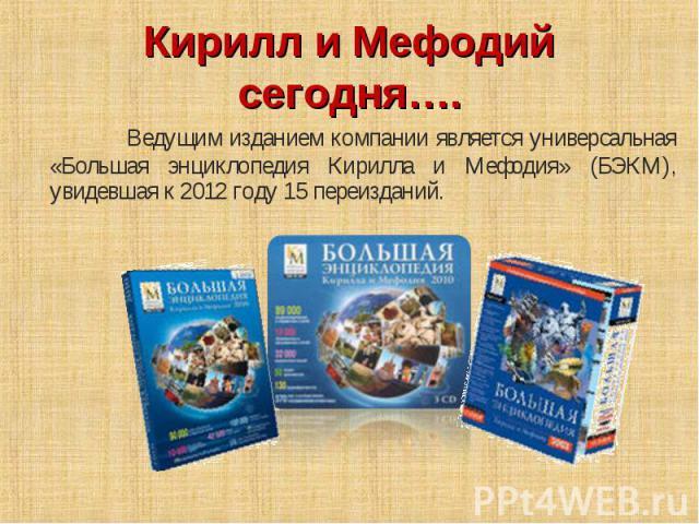 Кирилл и Мефодий сегодня…. Ведущим изданием компании является универсальная «Большая энциклопедия Кирилла и Мефодия» (БЭКМ), увидевшая к 2012 году 15 переизданий.