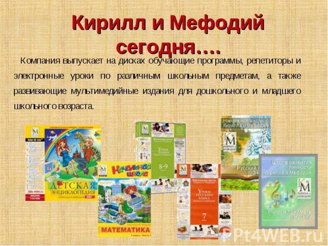 Кирилл и Мефодий сегодня…. Компания выпускает на дисках обучающие программы, репетиторы и электронные уроки по различным школьным предметам, а также развивающие мультимедийные издания для дошкольного и младшего школьного возраста.