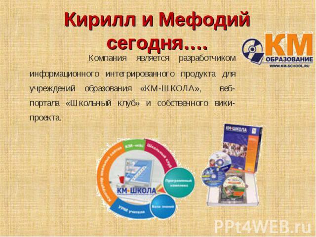 Кирилл и Мефодий сегодня…. Компания является разработчиком информационного интегрированного продукта для учреждений образования «КМ-ШКОЛА», веб-портала «Школьный клуб» и собственного вики-проекта.