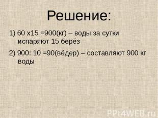 Решение: 1) 60 х15 =900(кг) – воды за сутки испаряют 15 берёз2) 900: 10 =90(вёде