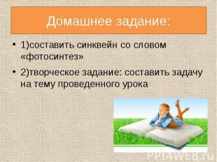 Домашнее задание:1)составить синквейн со словом «фотосинтез»2)творческое задание