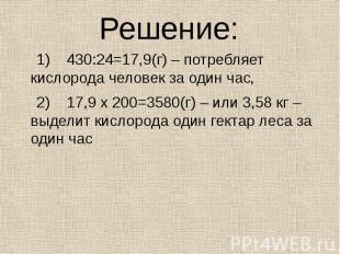 Решение: 1) 430:24=17,9(г) – потребляет кислорода человек за один час, 2) 17,9 х
