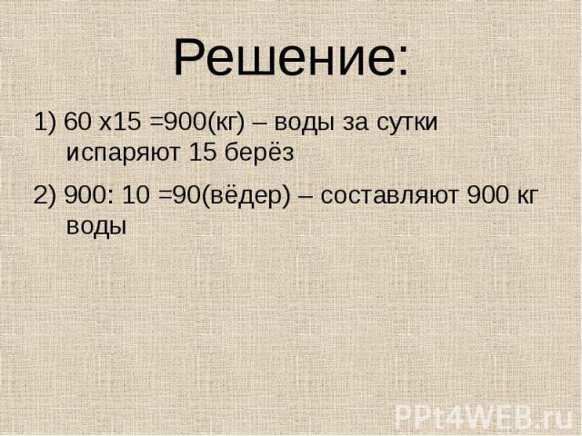 Решение: 1) 60 х15 =900(кг) – воды за сутки испаряют 15 берёз2) 900: 10 =90(вёдер) – составляют 900 кг воды