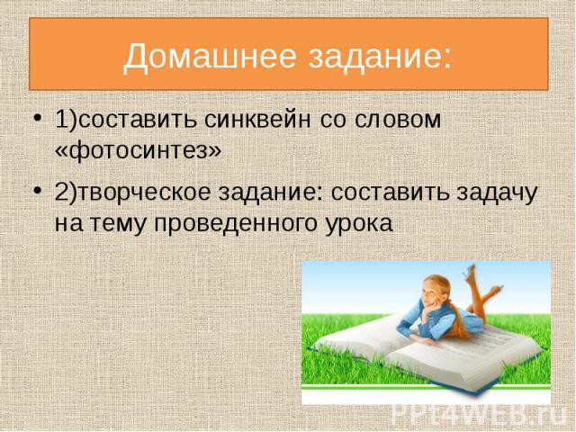 Домашнее задание:1)составить синквейн со словом «фотосинтез»2)творческое задание: составить задачу на тему проведенного урока