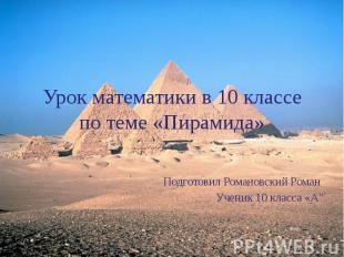 Урок математики в 10 классе по теме «Пирамида» Подготовил Романовский Роман Учен