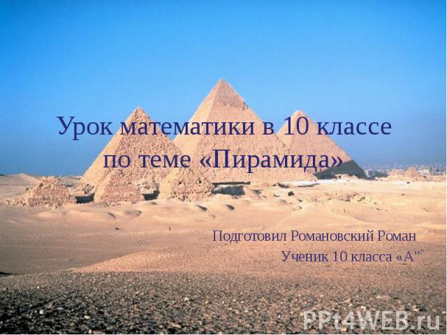 Урок математики в 10 классе по теме «Пирамида» Подготовил Романовский Роман Ученик 10 класса «А