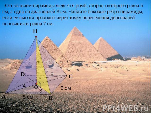 Основанием пирамиды является ромб, сторона которого равна 5 см, а одна из диагоналей 8 см. Найдите боковые ребра пирамиды, если ее высота проходит через точку пересечения диагоналей основания и равна 7 см.