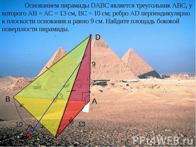 Основанием пирамиды DАВС является треугольник АВС, у которого АВ = АС = 13 см, ВС = 10 см; ребро АD перпендикулярно к плоскости основания и равно 9 см. Найдите площадь боковой поверхности пирамиды.