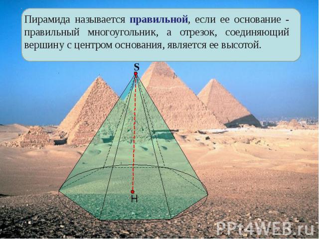 Пирамида называется правильной, если ее основание - правильный многоугольник, а отрезок, соединяющий вершину с центром основания, является ее высотой.
