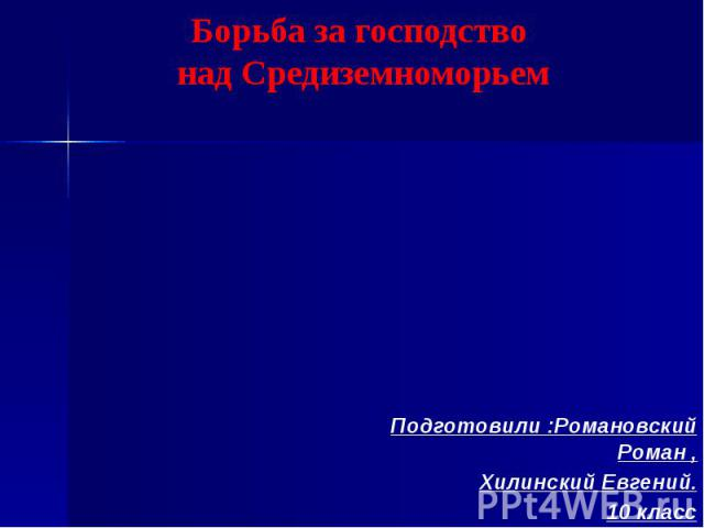Борьба за господство над Средиземноморьем Подготовили :Романовский Роман ,Хилинский Евгений.10 класс