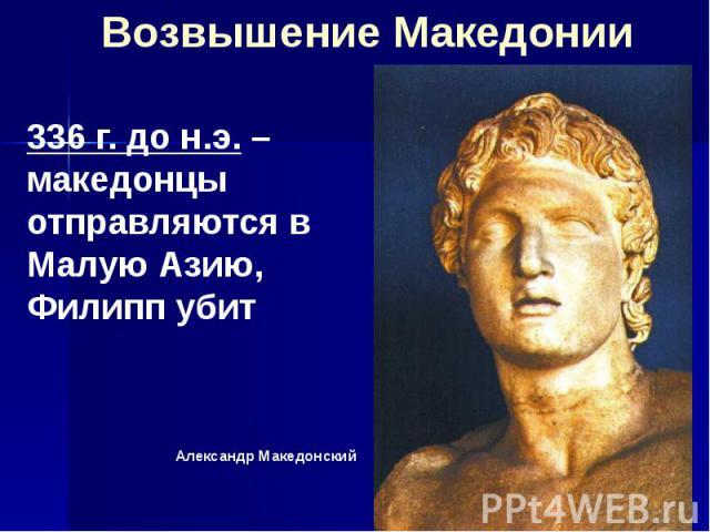 Возвышение Македонии 336 г. до н.э. – македонцы отправляются в Малую Азию, Филипп убит Александр Македонский