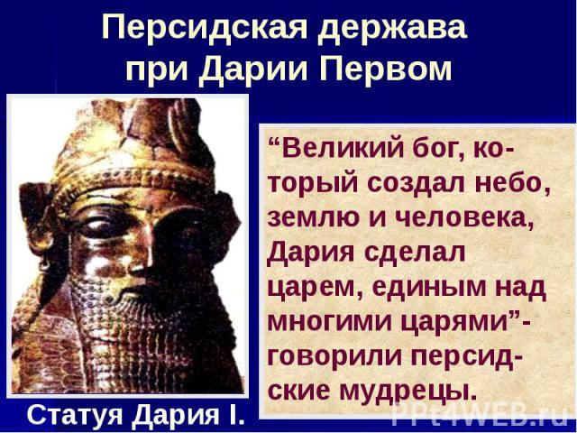 """Персидская держава при Дарии Первом """"Великий бог, ко-торый создал небо, землю и человека, Дария сделал царем, единым над многими царями""""- говорили персид-ские мудрецы."""
