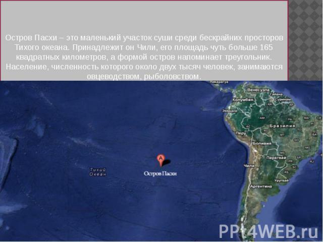 Остров Пасхи – это маленький участок суши среди бескрайних просторов Тихого океана. Принадлежит он Чили, его площадь чуть больше 165 квадратных километров, а формой остров напоминает треугольник. Население, численность которого около двух тысяч чело…
