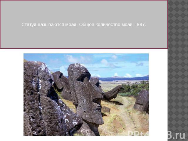 Статуи называются моаи. Общее количество моаи - 887.