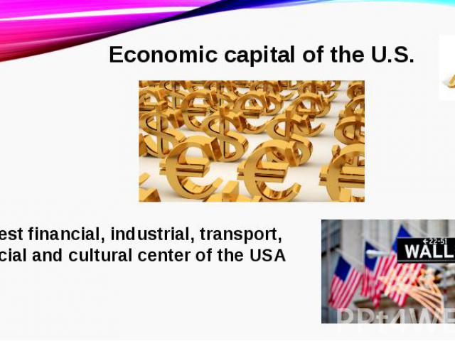Еconomic capital of the U.S.The largest financial, industrial, transport, commercial and cultural center of the USA