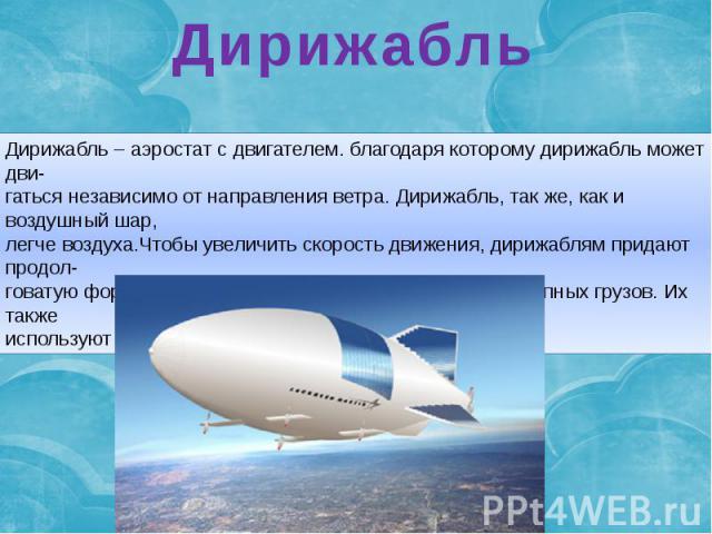 Дирижабль Дирижабль – аэростат с двигателем. благодаря которому дирижабль может дви-гаться независимо от направления ветра. Дирижабль, так же, как и воздушный шар,легче воздуха.Чтобы увеличить скорость движения, дирижаблям придают продол-говатую фор…